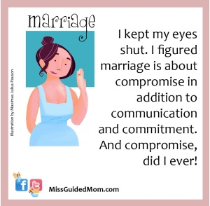 I kept my eyes shut. I figured marriage is about compromise in addition to communication and commitment.